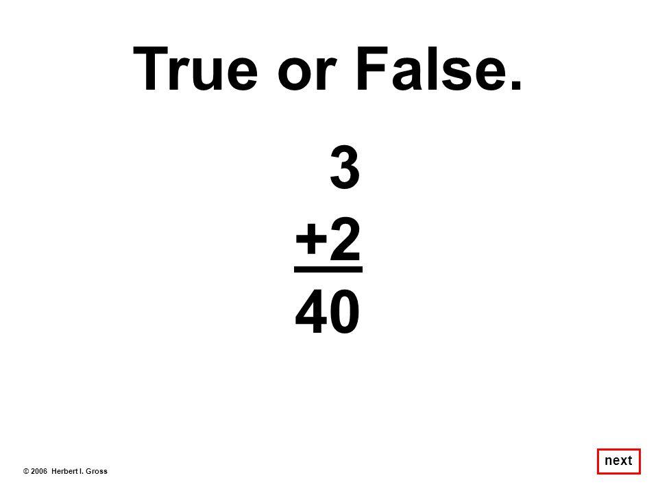 True or False. 3 +2 40 next © 2006 Herbert I. Gross