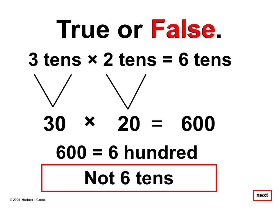 True or False. False × 30 20 = 600 3 tens × 2 tens = 6 tens