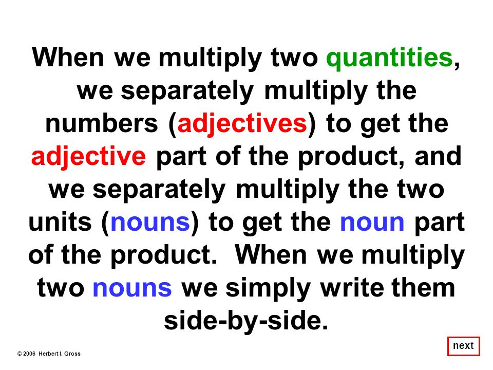 When we multiply two quantities, we separately multiply the numbers (adjectives) to get the adjective part of the product, and we separately multiply the two units (nouns) to get the noun part of the product. When we multiply two nouns we simply write them side-by-side.