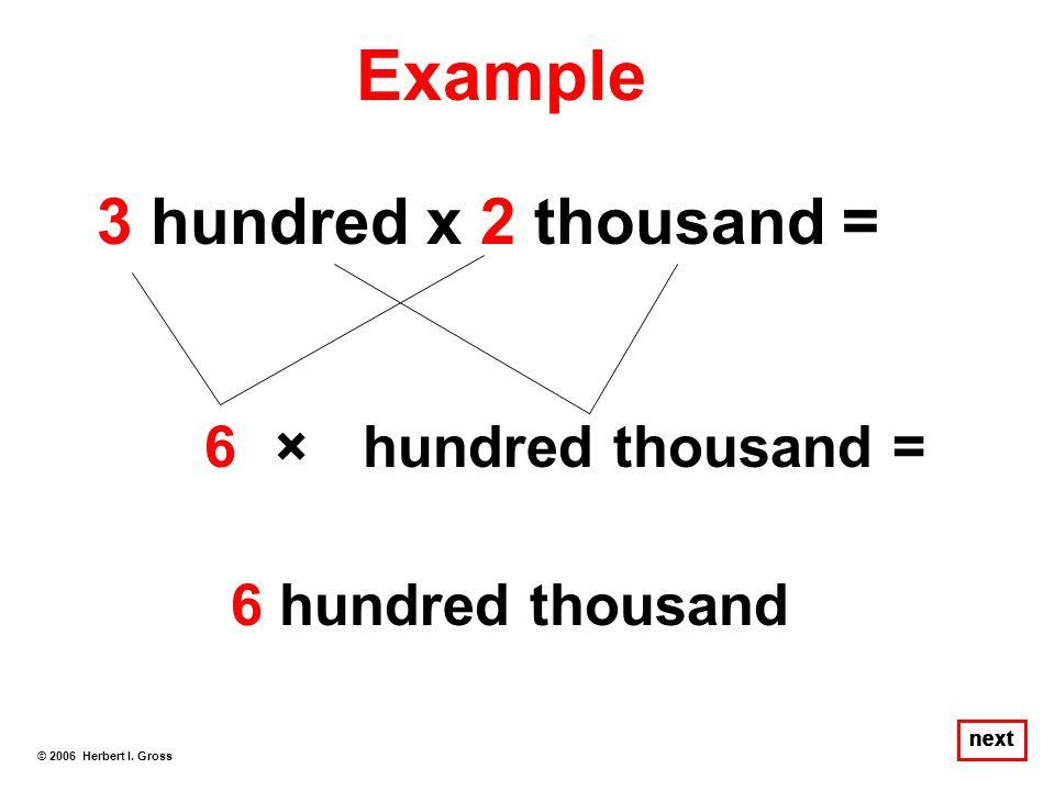 Example 3 hundred x 2 thousand = 6 × hundred thousand =