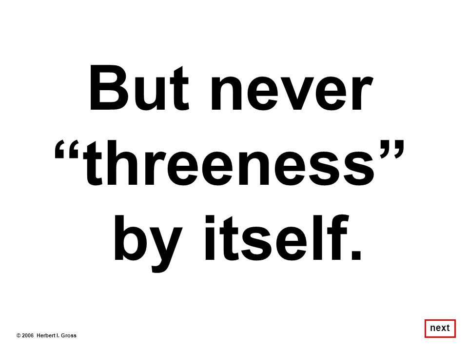 But never threeness by itself.