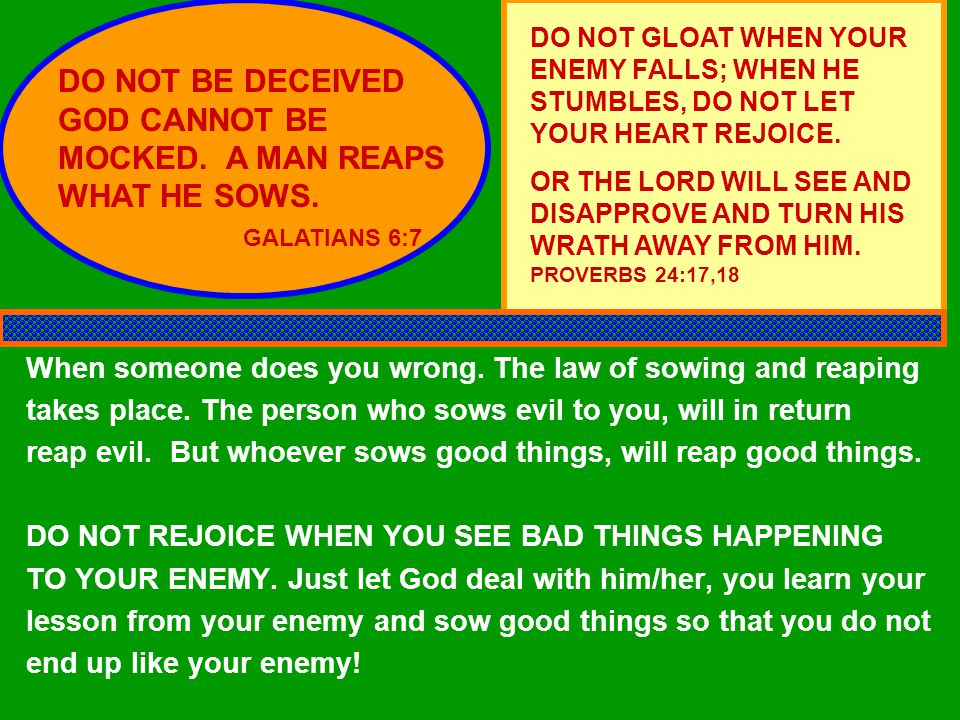 DO NOT BE DECEIVED GOD CANNOT BE MOCKED. A MAN REAPS WHAT HE SOWS.