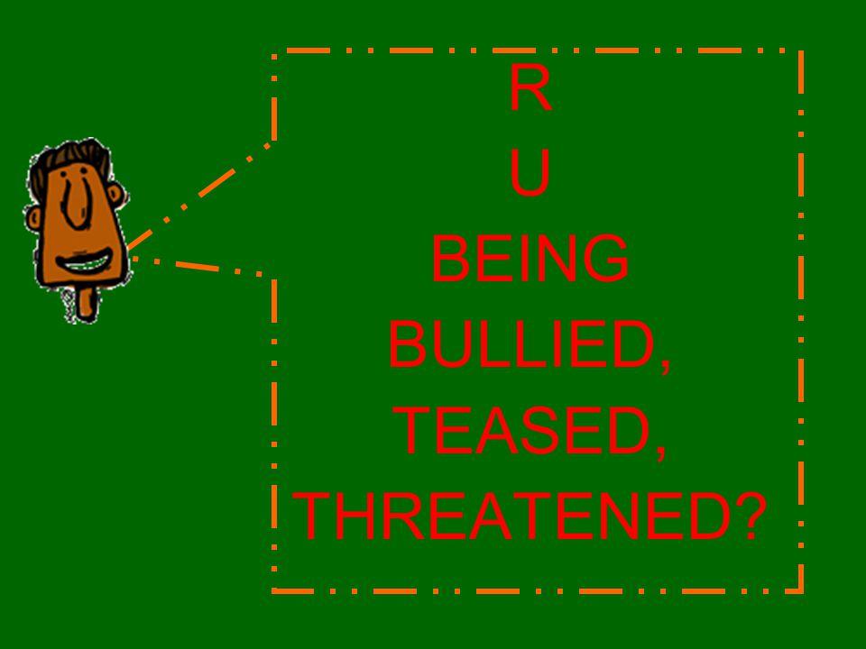 R U BEING BULLIED, TEASED, THREATENED