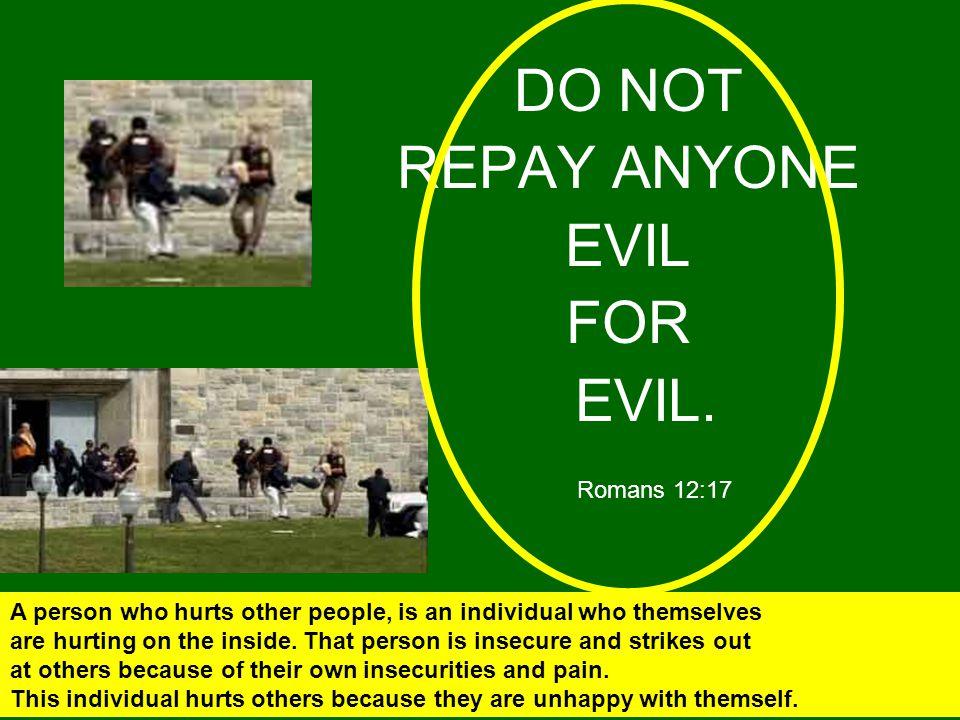 DO NOT REPAY ANYONE EVIL FOR EVIL. Romans 12:17
