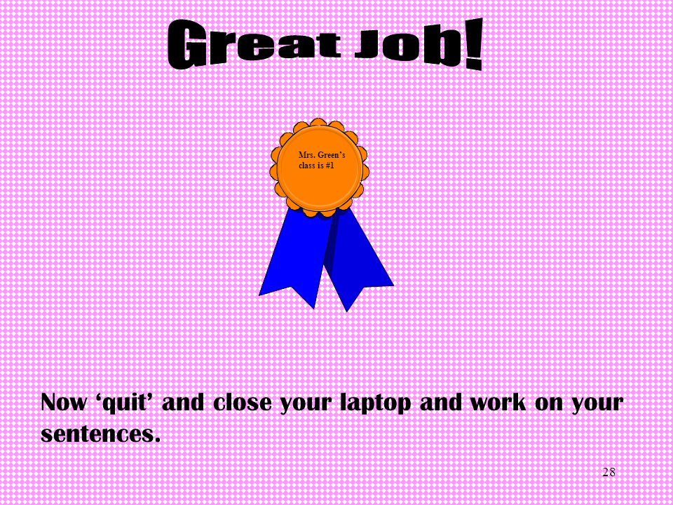 Great Job! Mrs. Green's class is #1 Now 'quit' and close your laptop and work on your sentences.