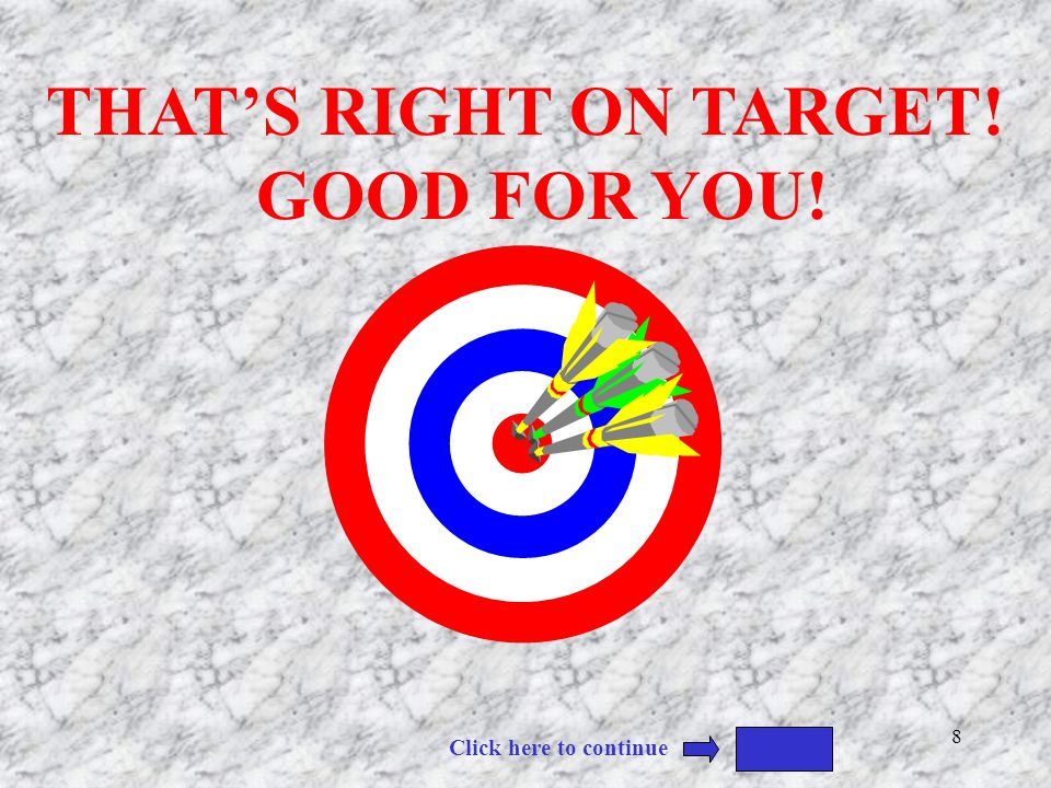 THAT'S RIGHT ON TARGET! GOOD FOR YOU!