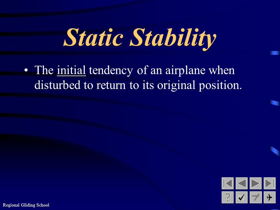 Static Stability The initial tendency of an airplane when disturbed to return to its original position.