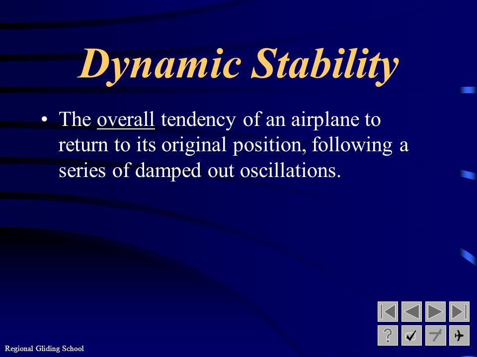 Dynamic Stability The overall tendency of an airplane to return to its original position, following a series of damped out oscillations.