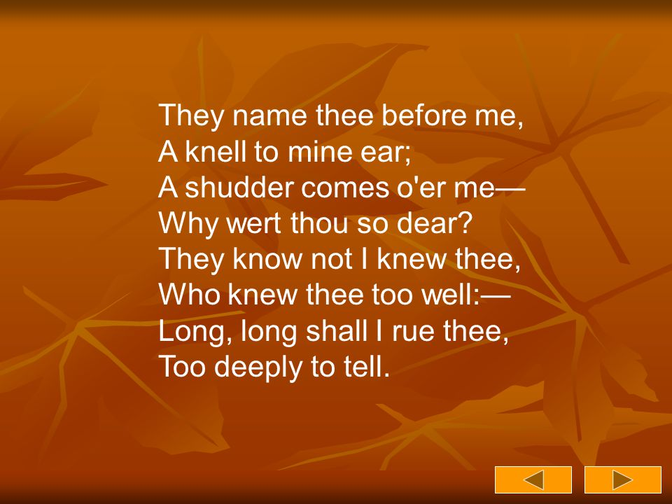 They name thee before me, A knell to mine ear; A shudder comes o er me— Why wert thou so dear.