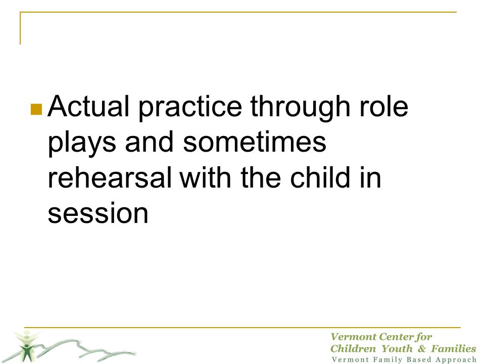 Actual practice through role plays and sometimes rehearsal with the child in session