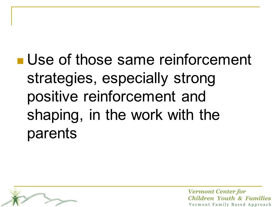 Use of those same reinforcement strategies, especially strong positive reinforcement and shaping, in the work with the parents