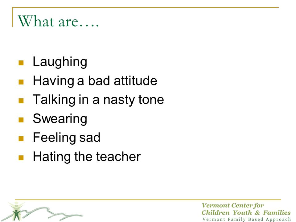 What are…. Laughing Having a bad attitude Talking in a nasty tone