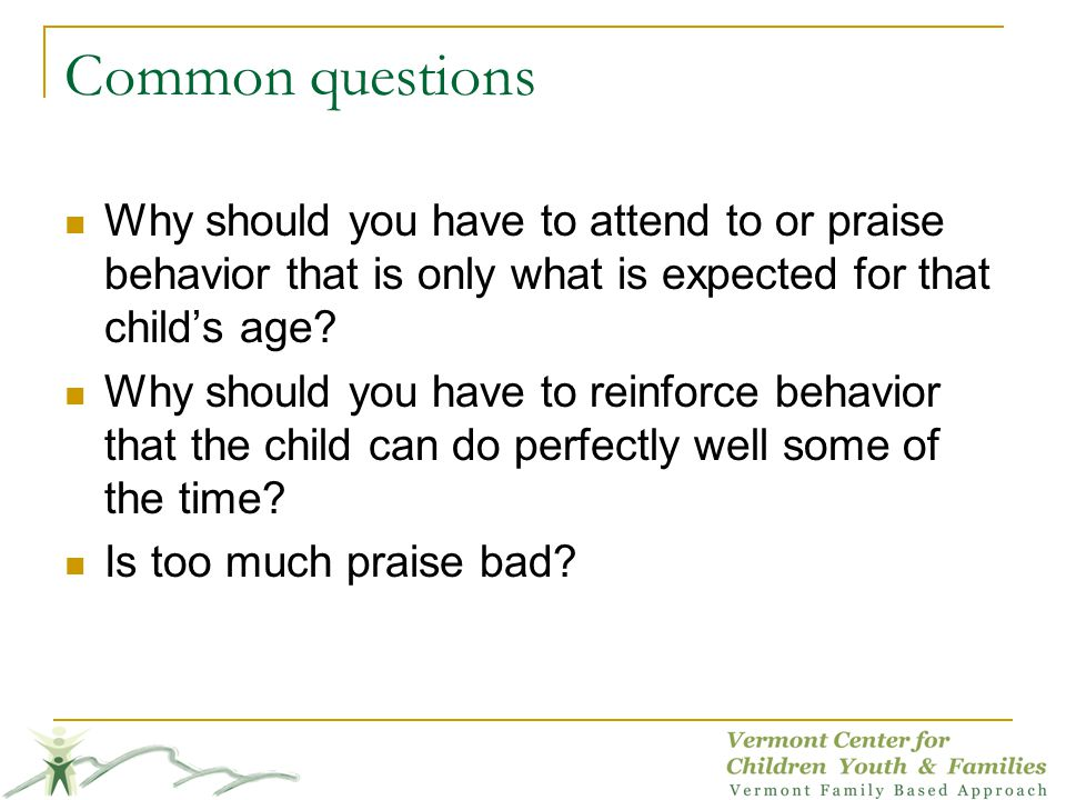 Common questions Why should you have to attend to or praise behavior that is only what is expected for that child's age