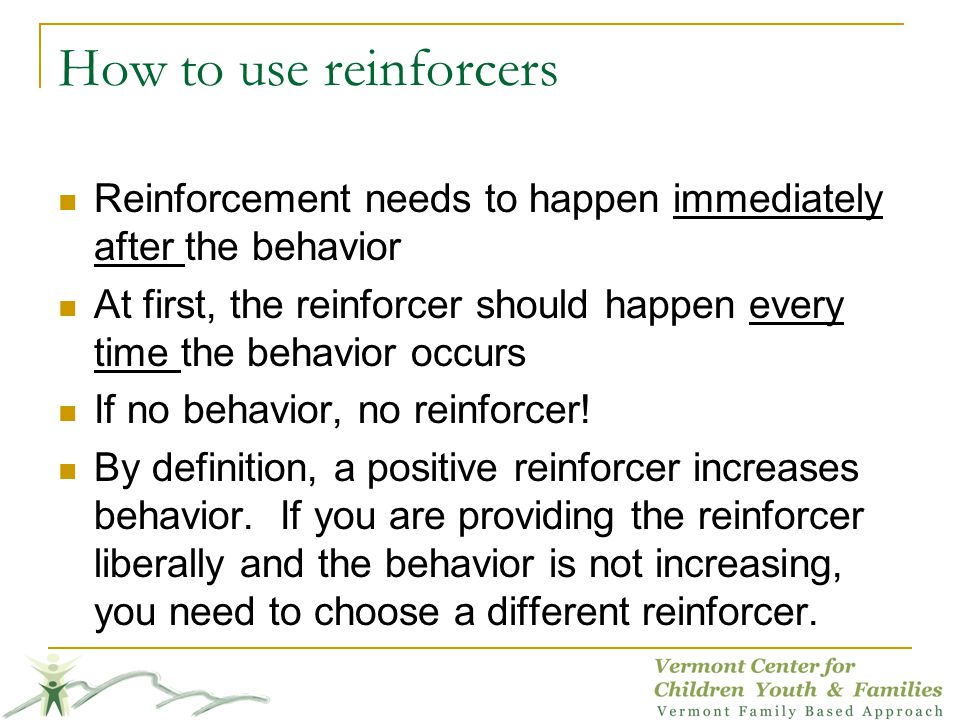 How to use reinforcers Reinforcement needs to happen immediately after the behavior.
