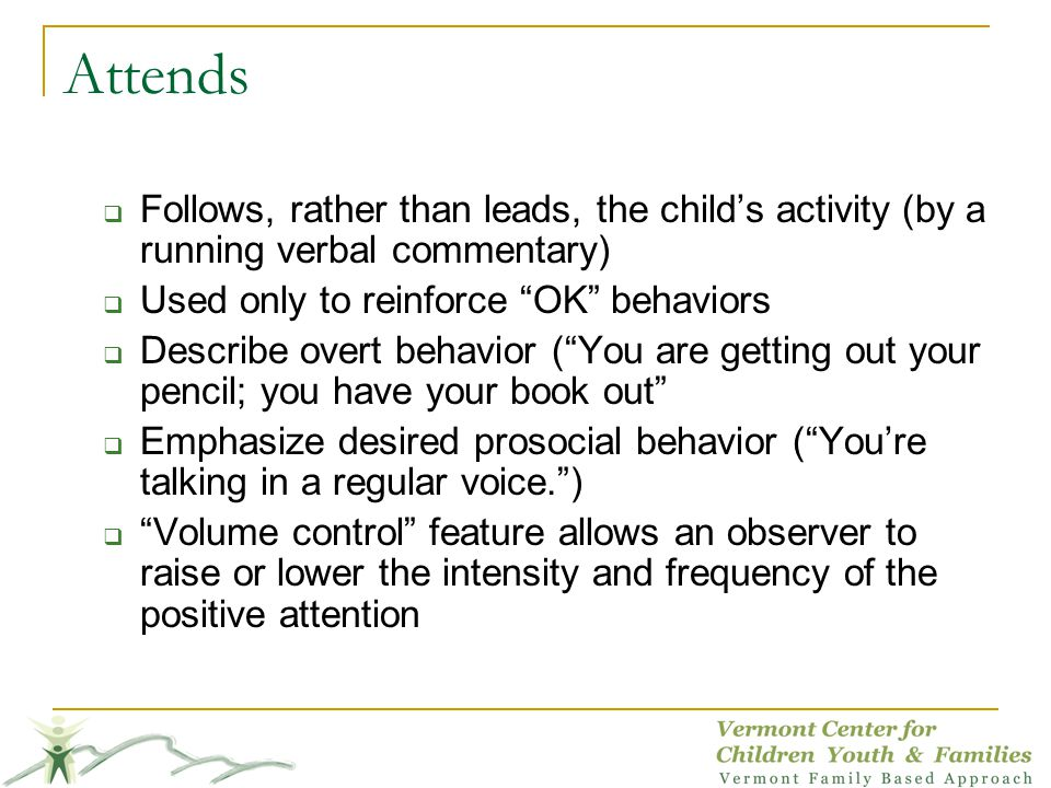 Attends Follows, rather than leads, the child's activity (by a running verbal commentary) Used only to reinforce OK behaviors.