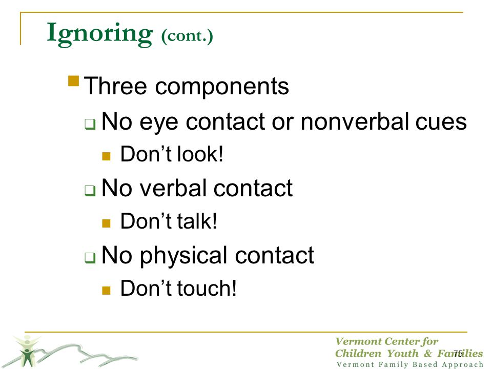 Ignoring (cont.) Three components No eye contact or nonverbal cues