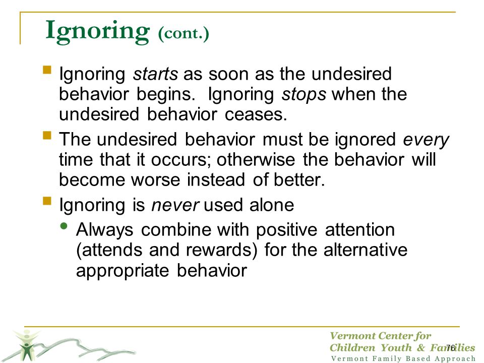 Ignoring (cont.) Ignoring starts as soon as the undesired behavior begins. Ignoring stops when the undesired behavior ceases.
