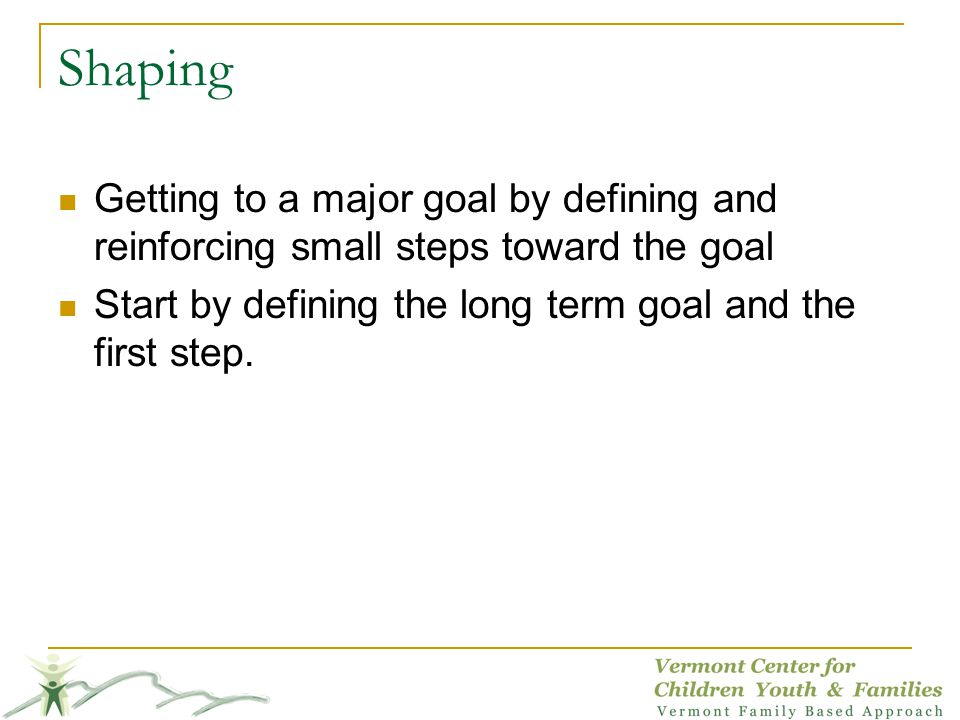 Shaping Getting to a major goal by defining and reinforcing small steps toward the goal.