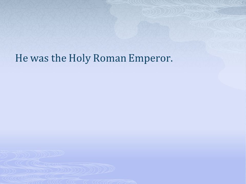 He was the Holy Roman Emperor.
