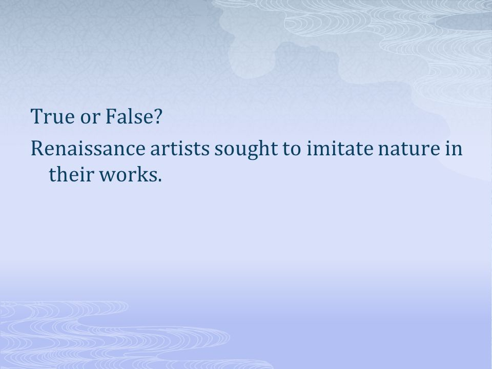 True or False Renaissance artists sought to imitate nature in their works.