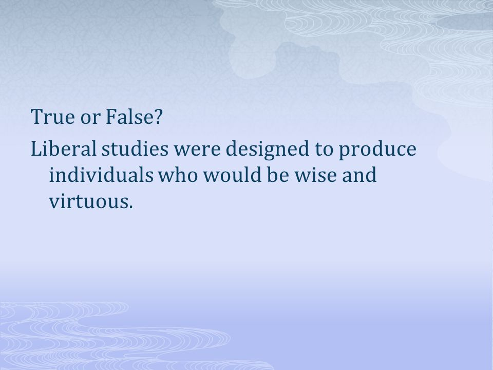 True or False Liberal studies were designed to produce individuals who would be wise and virtuous.