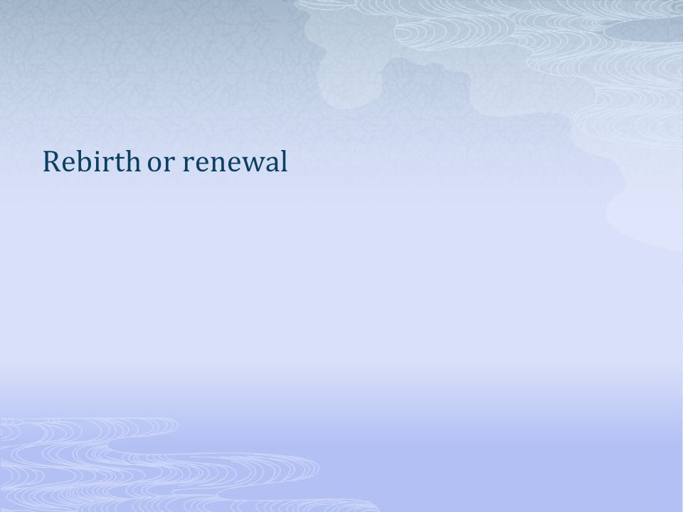 Rebirth or renewal