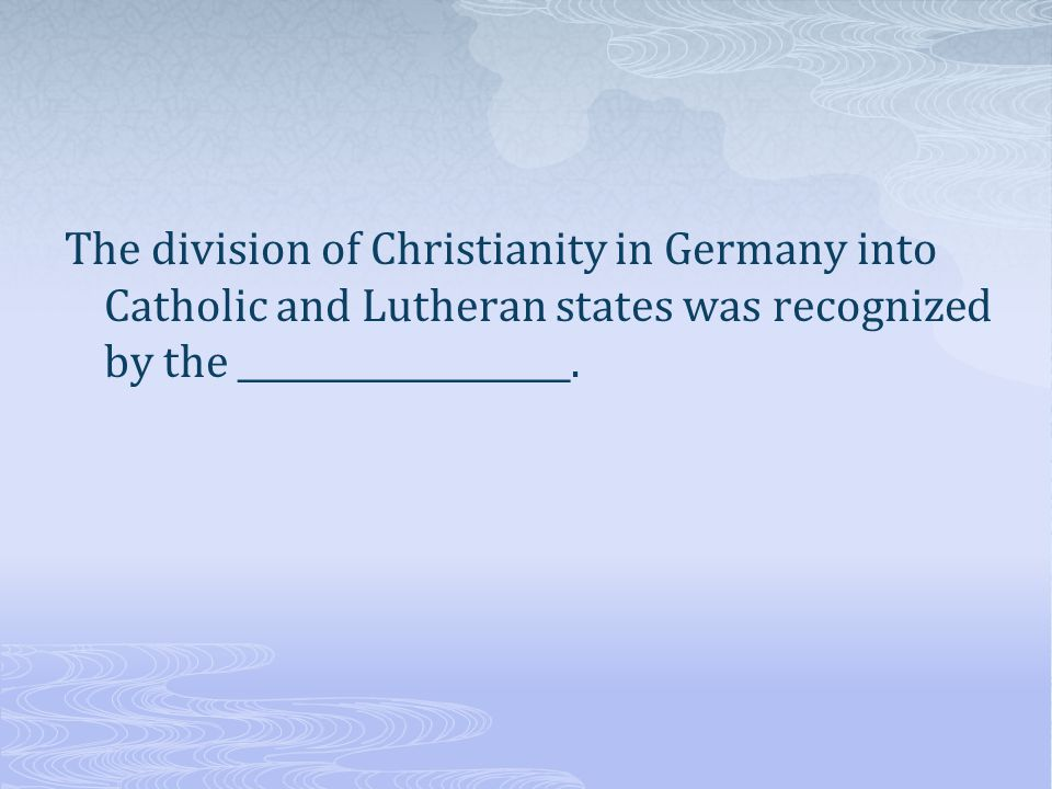 The division of Christianity in Germany into Catholic and Lutheran states was recognized by the ___________________.