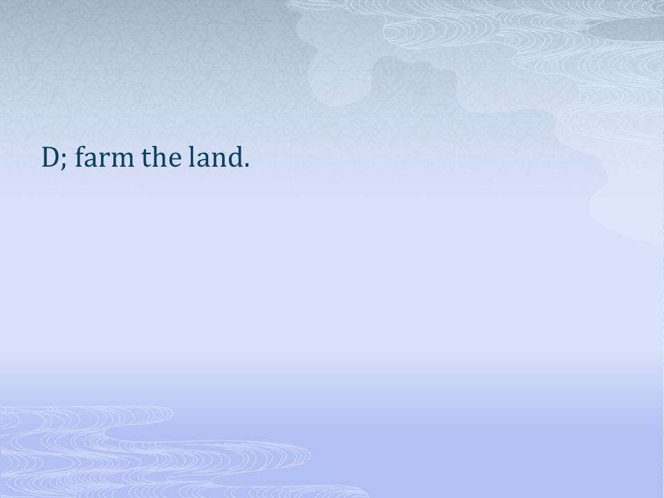D; farm the land.