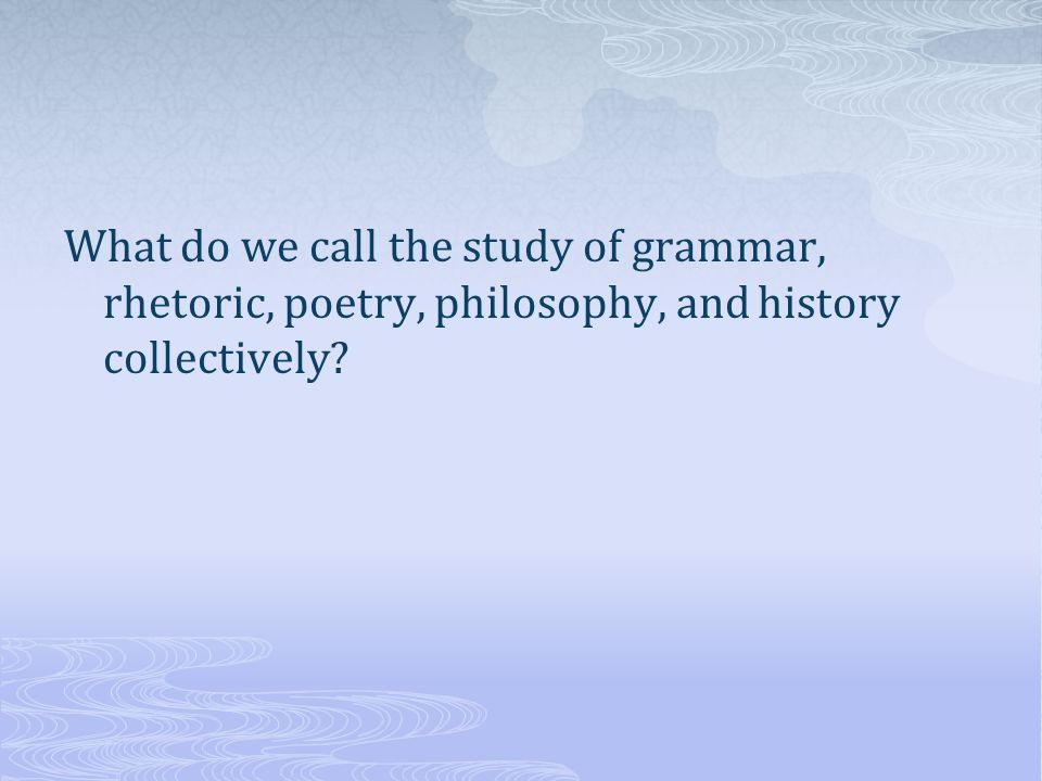 What do we call the study of grammar, rhetoric, poetry, philosophy, and history collectively