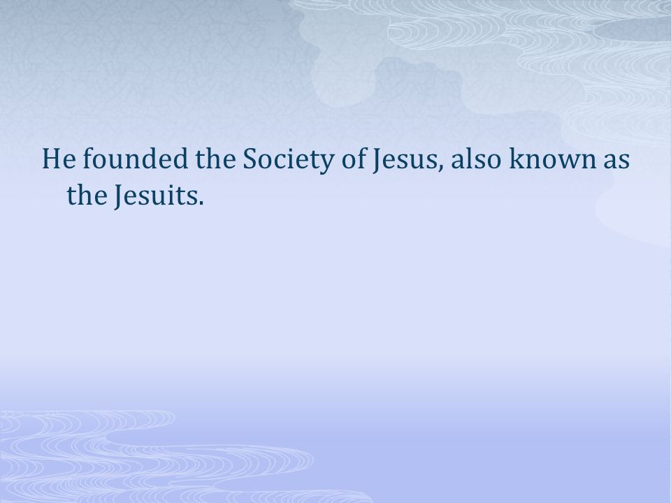 He founded the Society of Jesus, also known as the Jesuits.