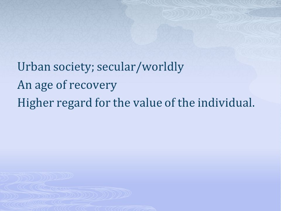 Urban society; secular/worldly An age of recovery Higher regard for the value of the individual.