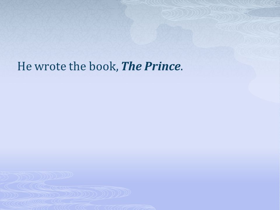 He wrote the book, The Prince.