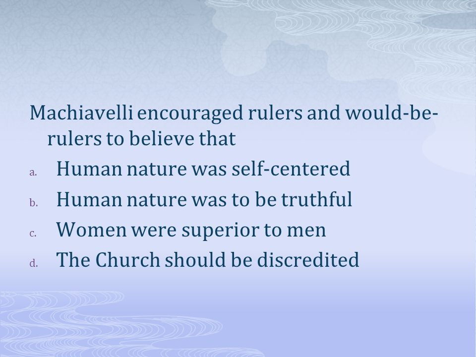 Machiavelli encouraged rulers and would-be-rulers to believe that