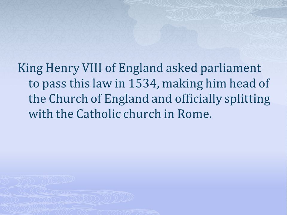 King Henry VIII of England asked parliament to pass this law in 1534, making him head of the Church of England and officially splitting with the Catholic church in Rome.