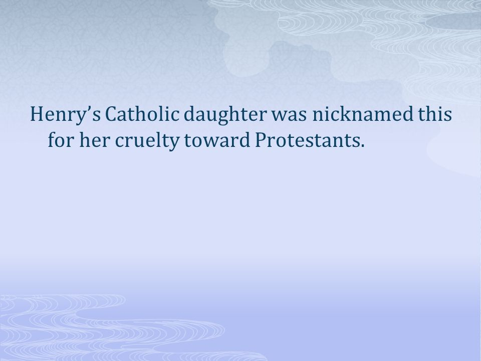 Henry's Catholic daughter was nicknamed this for her cruelty toward Protestants.