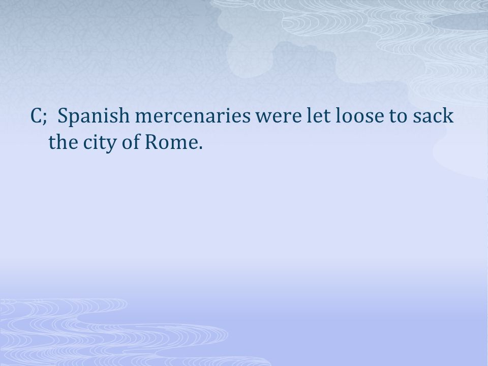 C; Spanish mercenaries were let loose to sack the city of Rome.