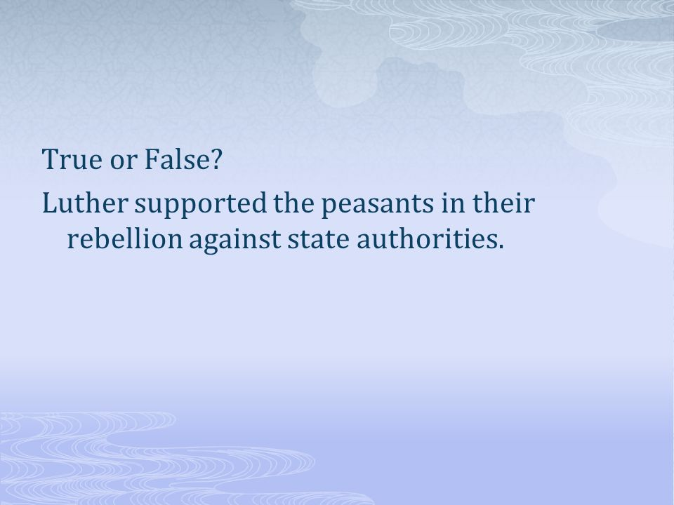 True or False Luther supported the peasants in their rebellion against state authorities.
