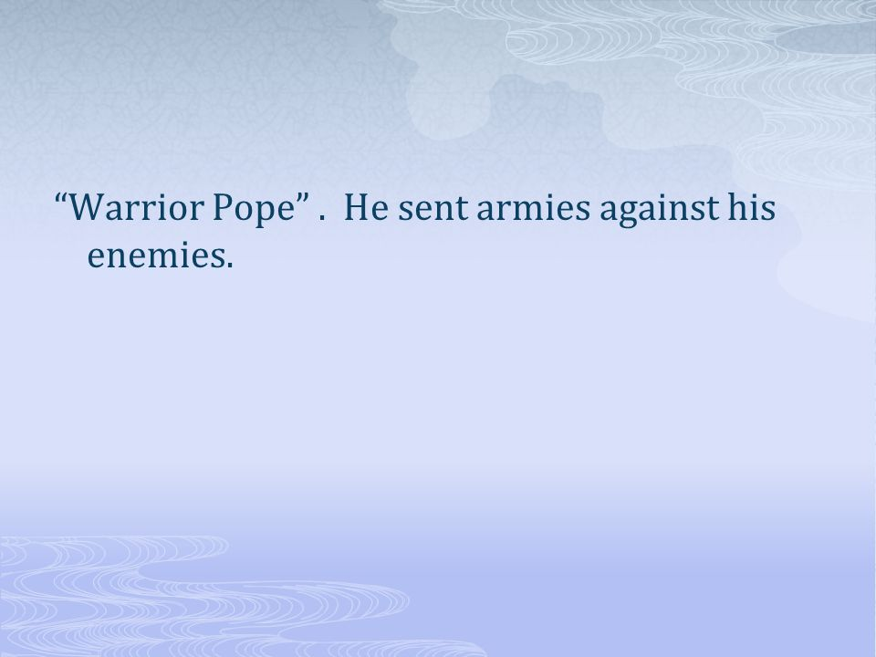 Warrior Pope . He sent armies against his enemies.