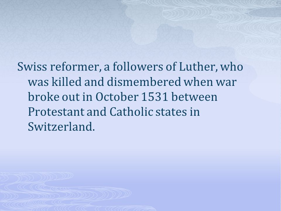 Swiss reformer, a followers of Luther, who was killed and dismembered when war broke out in October 1531 between Protestant and Catholic states in Switzerland.