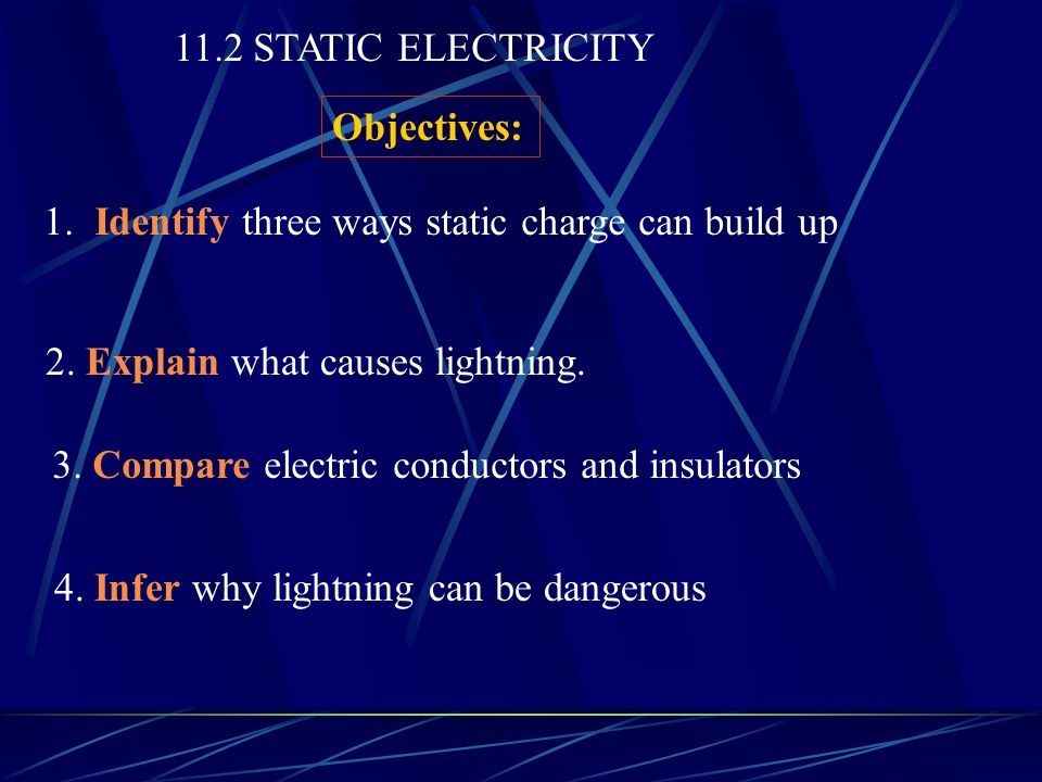 11.2 STATIC ELECTRICITY Objectives: 1. Identify three ways static charge can build up. 2. Explain what causes lightning.