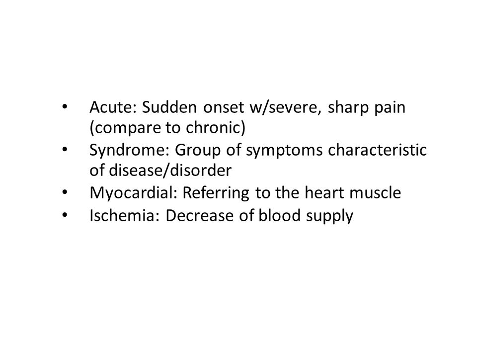 Acute: Sudden onset w/severe, sharp pain (compare to chronic)