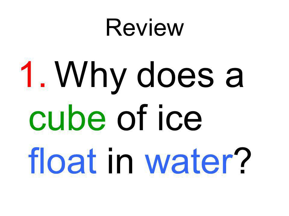 1. Why does a cube of ice float in water