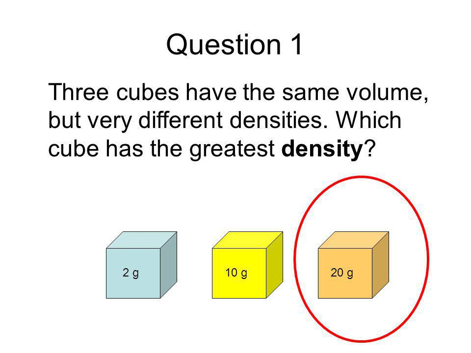 Question 1 Three cubes have the same volume, but very different densities. Which cube has the greatest density