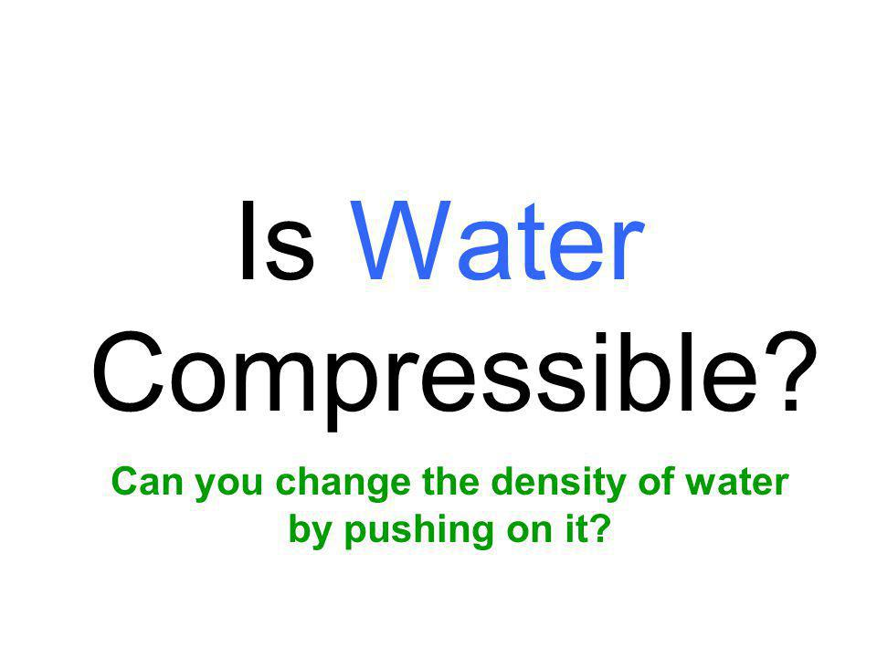 Can you change the density of water by pushing on it