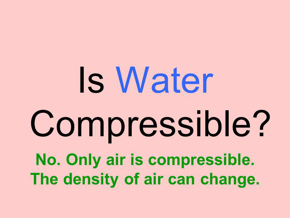 No. Only air is compressible. The density of air can change.