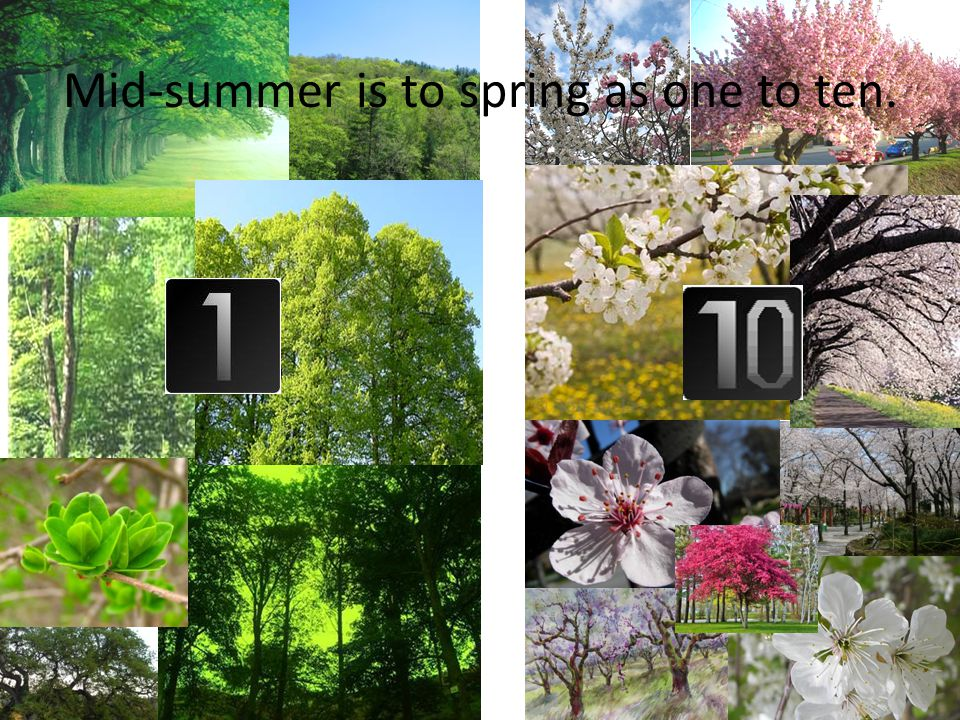 Mid-summer is to spring as one to ten.