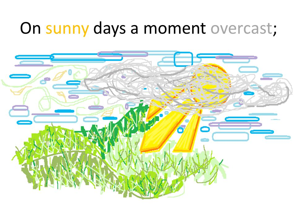On sunny days a moment overcast;
