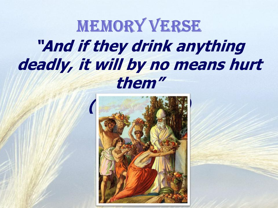 Memory Verse And if they drink anything deadly, it will by no means hurt them (Mark 16:18)