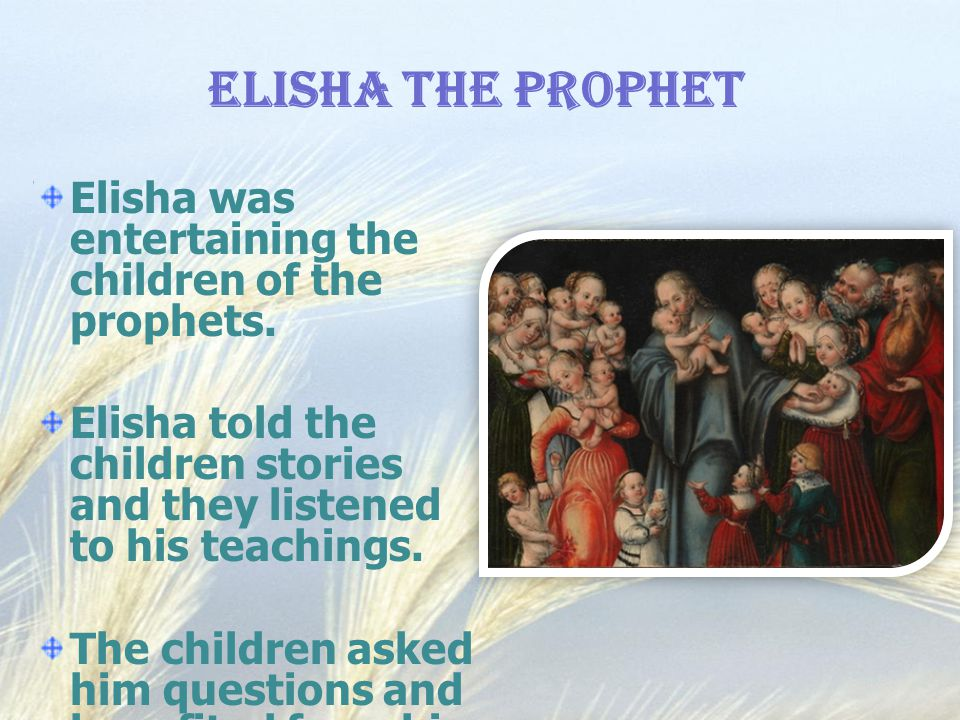 Elisha The Prophet Elisha was entertaining the children of the prophets. Elisha told the children stories and they listened to his teachings.