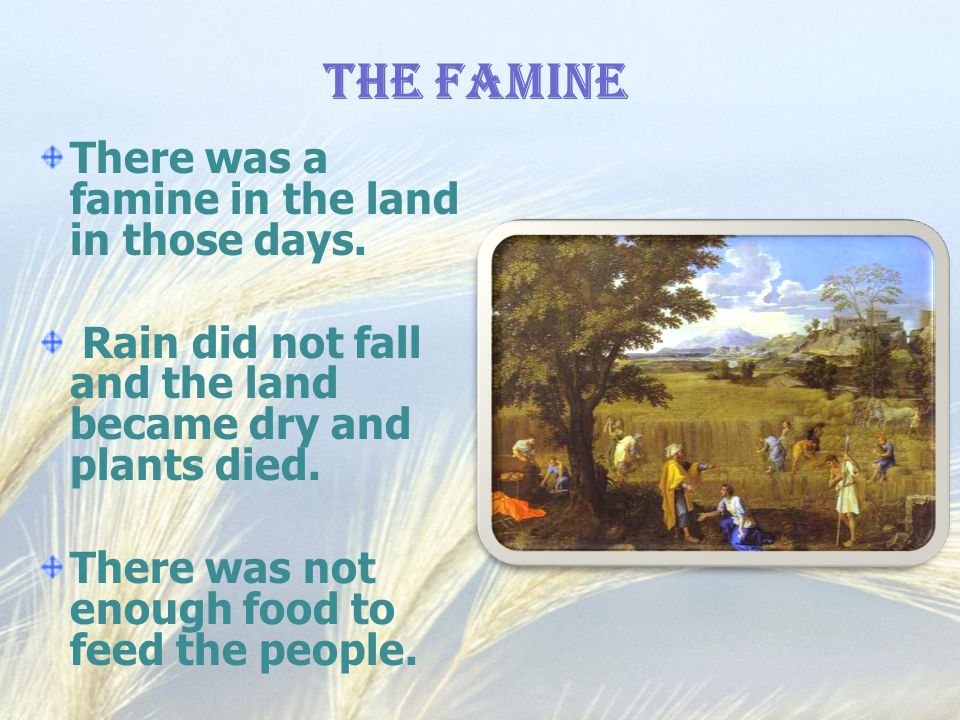 The Famine There was a famine in the land in those days.